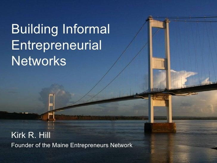 Building Informal Entrepreneurial Networks Kirk R. Hill Founder of the Maine Entrepreneurs Network