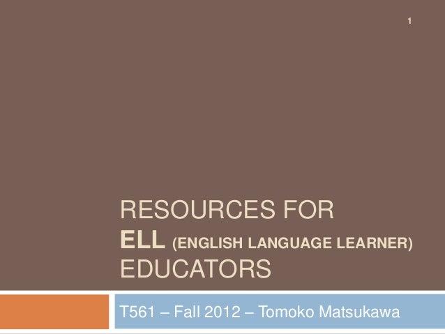 1RESOURCES FORELL (ENGLISH LANGUAGE LEARNER)EDUCATORST561 – Fall 2012 – Tomoko Matsukawa