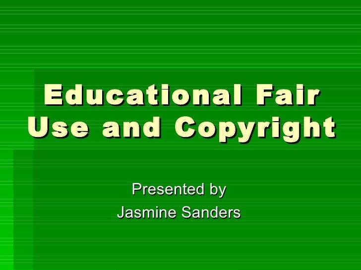 Educational Fair Use and Copyright Presented by Jasmine Sanders