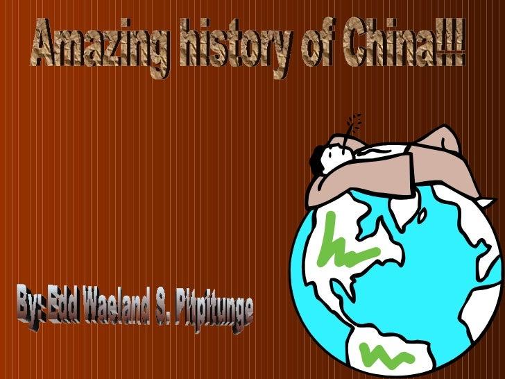 Amazing history of China!!! By: Edd Waeland S. Pitpitunge
