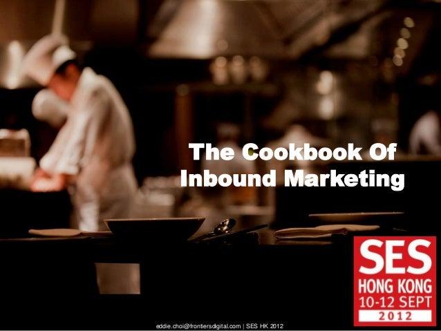 The Cookbook Of        Inbound Marketingeddie.choi@frontiersdigital.com | SES HK 2012