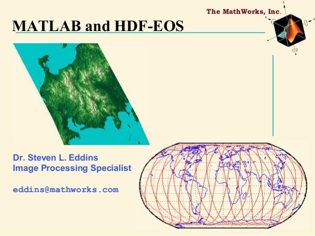 The MathWorks, Inc.  MATLAB and HDF-EOS  Dr. Steven L. Eddins Image Processing Specialist eddins@mathworks.com
