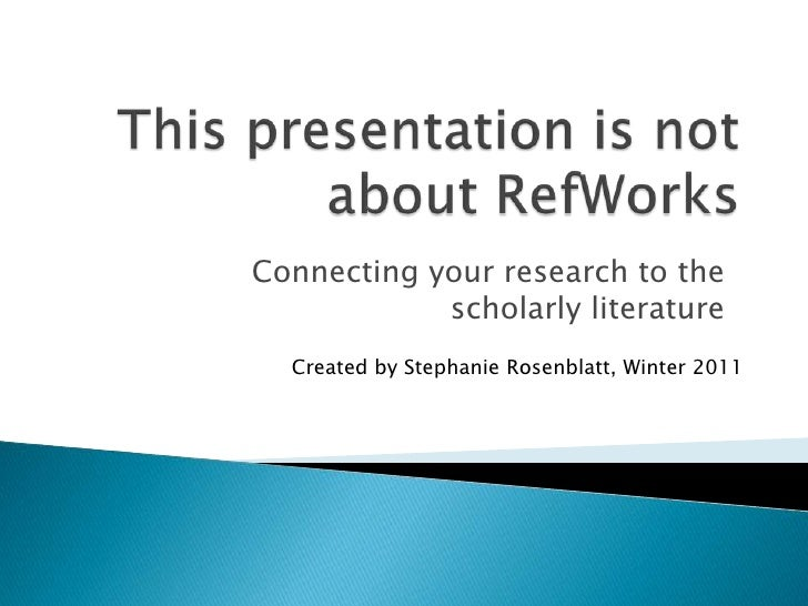 This presentation is not about RefWorks<br />Connecting your research to the scholarly literature<br />Created by Stephani...