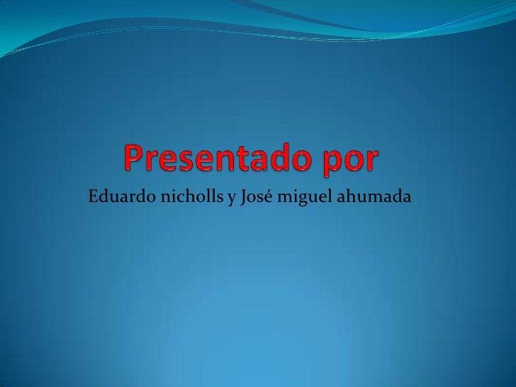 Presentado por<br />Eduardo nicholls y José miguel ahumada<br />
