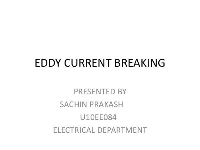 EDDY CURRENT BREAKING PRESENTED BY SACHIN PRAKASH U10EE084 ELECTRICAL DEPARTMENT