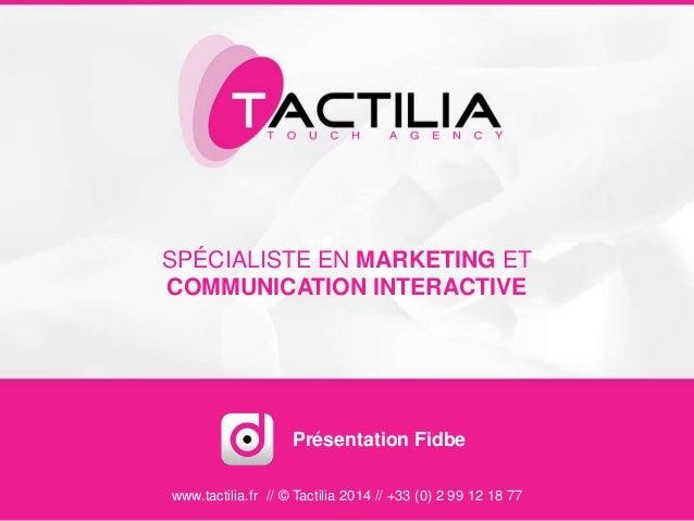 SPÉCIALISTE EN MARKETING ET COMMUNICATION INTERACTIVE www.tactilia.fr // © Tactilia 2014 // +33 (0) 2 99 12 18 77 Présenta...
