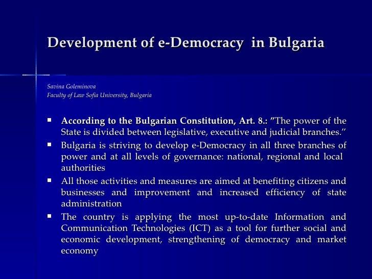 Development of e-Democracy in BulgariaSavina GoleminovaFaculty of Law Sofia University, Bulgaria    According to the Bulg...
