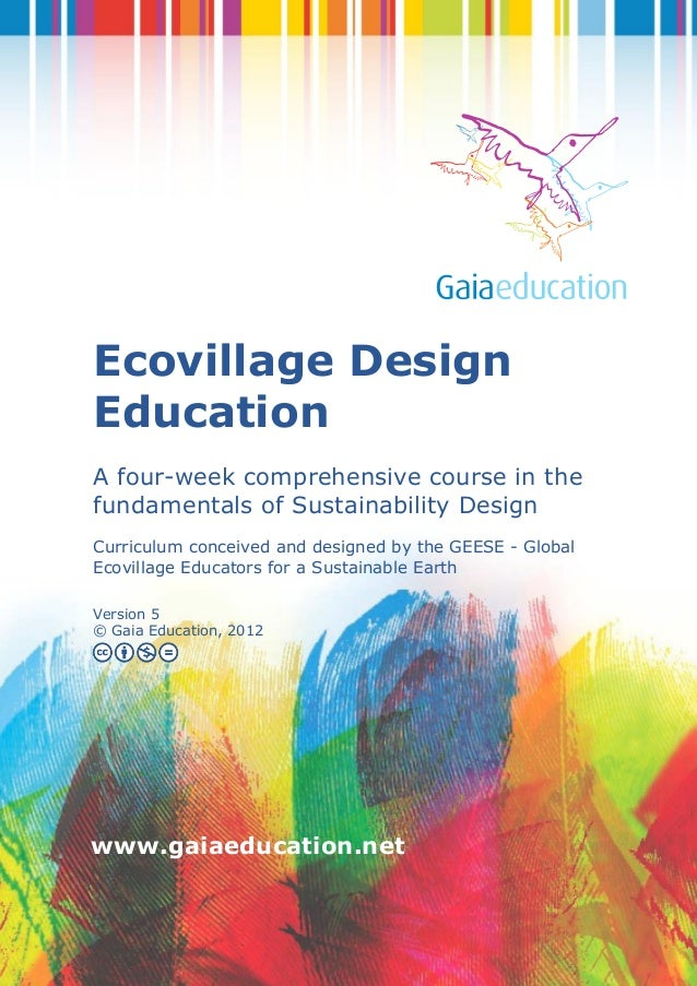 1 www.gaiaeducation.net Ecovillage Design Education A four-week comprehensive course in the fundamentals of Sustainability...