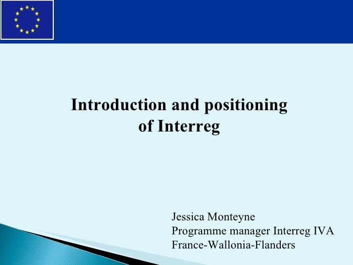 Introduction and positioning of Interreg Jessica Monteyne Programme manager Interreg IVA France-Wallonia-Flanders
