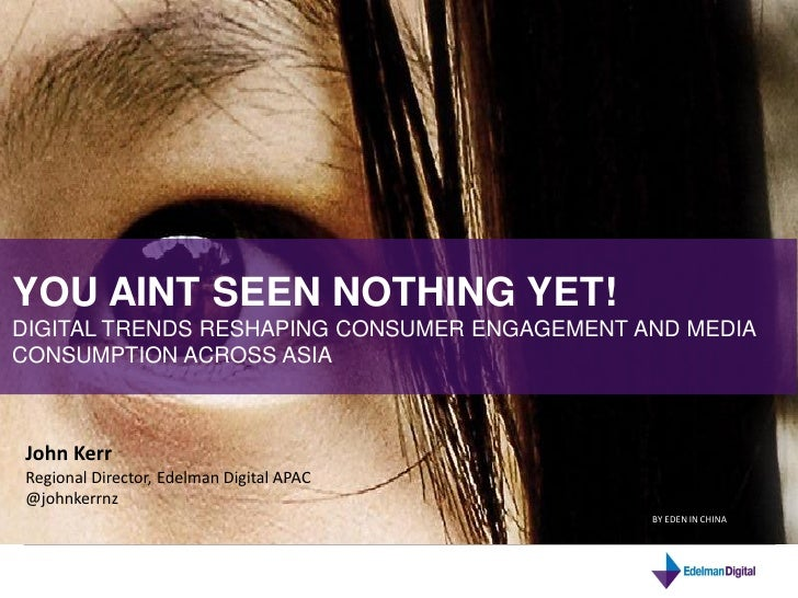 INSIGHTS @ EDELMAN DIGITAL: APAC EIGHT DIGITAL TRENDS TO WATCH IN 2011YOU AINT SEEN NOTHING YET! DAVID ARMANO             ...