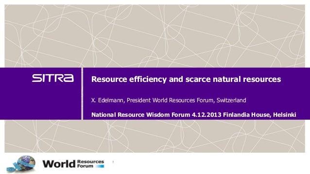 Resource efficiency and scarce natural resources X. Edelmann, President World Resources Forum, Switzerland National Resour...