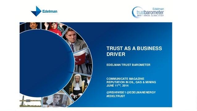 TRUST AS A BUSINESS DRIVER EDELMAN TRUST BAROMETER COMMUNICATE MAGAZINE REPUTATION IN OIL, GAS & MINING JUNE 11TH, 2014 @R...