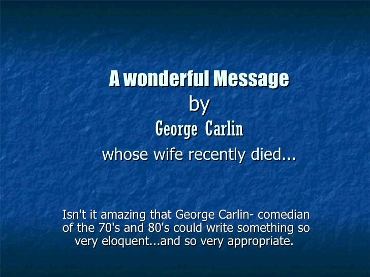 A wonderful Message                  by             George Carlin       whose wife recently died...Isnt it amazing that Ge...