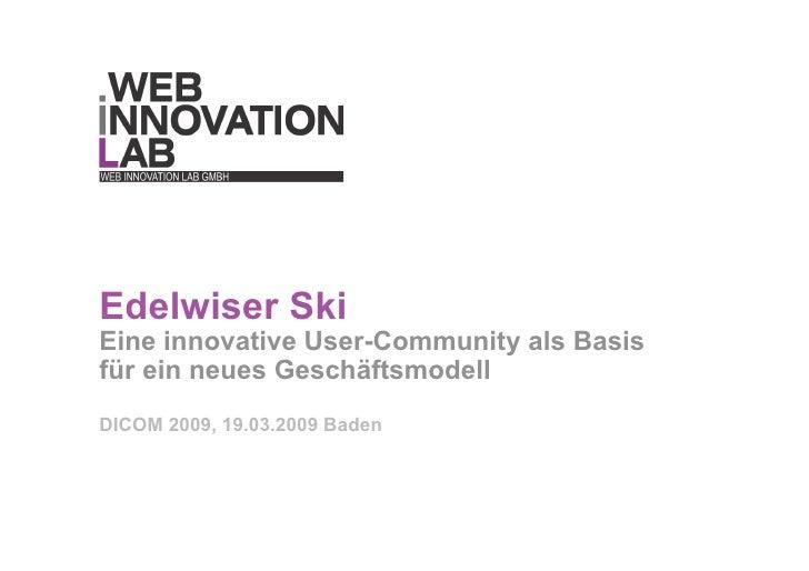 Edelwiser Ski Eine innovative User-Community als Basis für ein neues Geschäftsmodell DICOM 2009, 19.03.2009 Baden