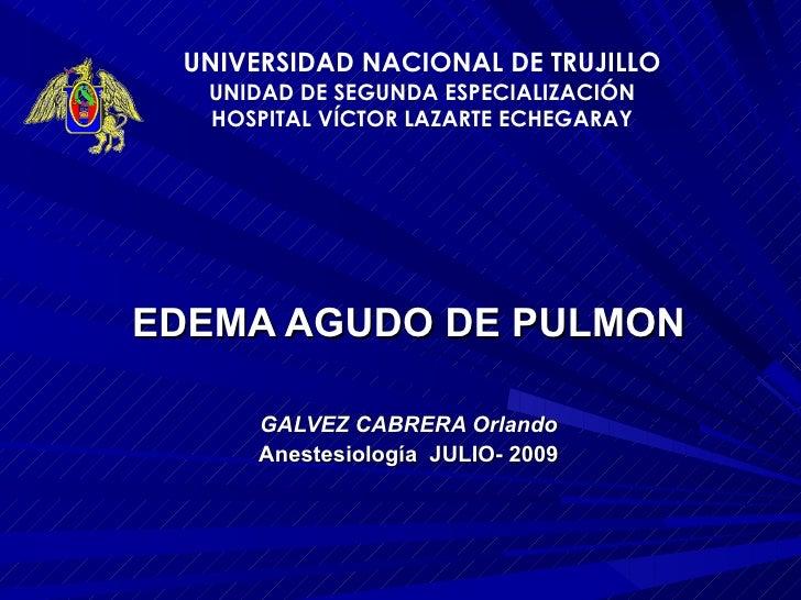 EDEMA AGUDO DE PULMON GALVEZ CABRERA Orlando Anestesiología  JULIO- 2009 UNIVERSIDAD NACIONAL DE TRUJILLO UNIDAD DE SEGUND...