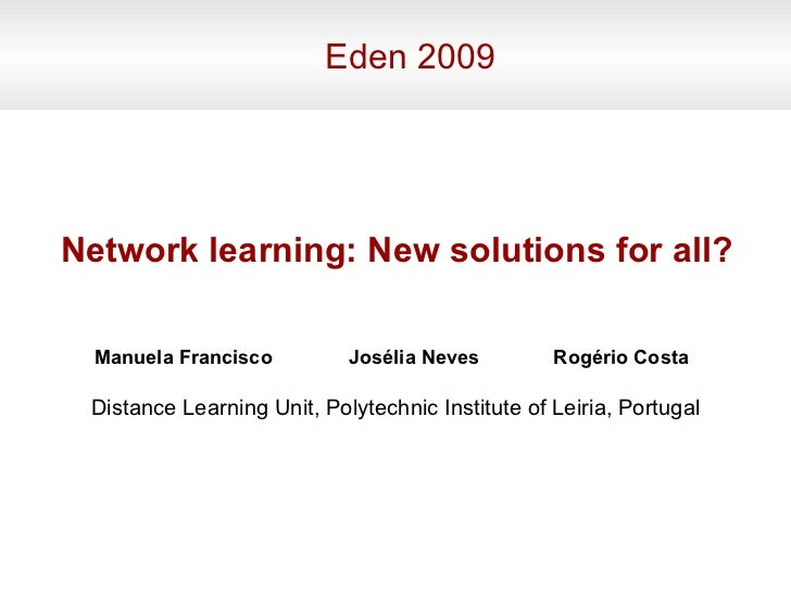 Eden 2009 Manuela Francisco Network learning: New solutions for all? Josélia Neves Distance Learning Unit, Polytechnic Ins...