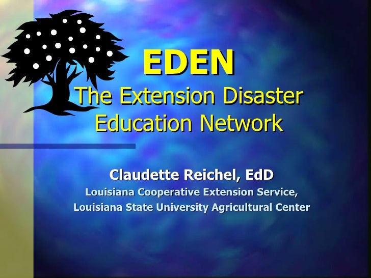 EDEN The Extension Disaster Education Network Claudette Reichel, EdD Louisiana Cooperative Extension Service, Louisiana St...