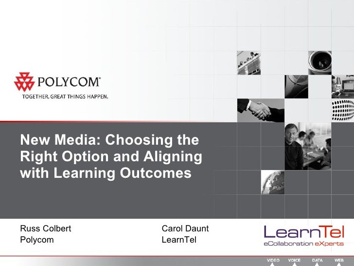 New Media: Choosing the Right Option and Aligning with Learning Outcomes Russ Colbert Carol Daunt Polycom LearnTel