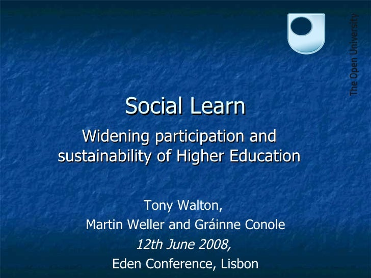 Social Learn Widening participation and sustainability of Higher Education Tony Walton,  Martin Weller and Gr áinne Conole...