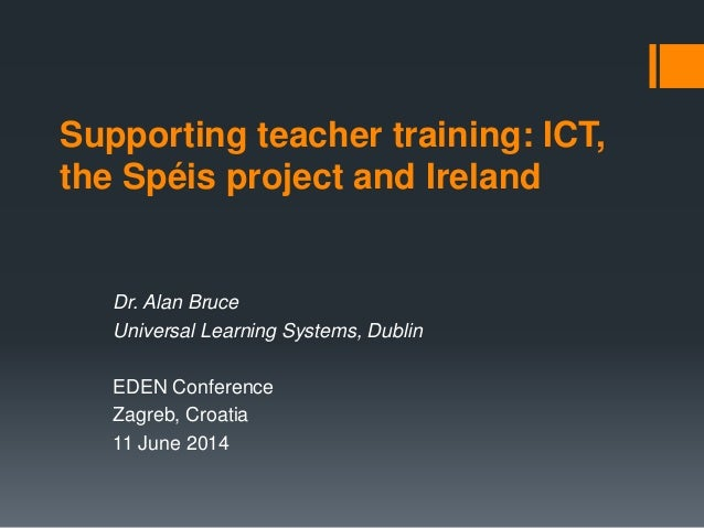 Supporting teacher training: ICT, the Spéis project and Ireland Dr. Alan Bruce Universal Learning Systems, Dublin EDEN Con...