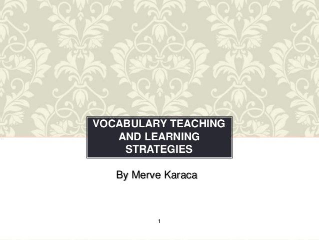 VOCABULARY TEACHING   AND LEARNING    STRATEGIES   By Merve Karaca          1