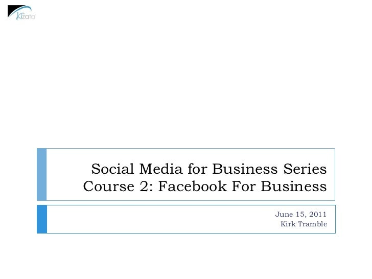 Social Media for Business SeriesCourse 2: Facebook For Business                          June 15, 2011                    ...