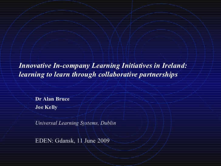Innovative In-company Learning Initiatives in Ireland: learning to learn through collaborative partnerships Dr Alan Bruce ...
