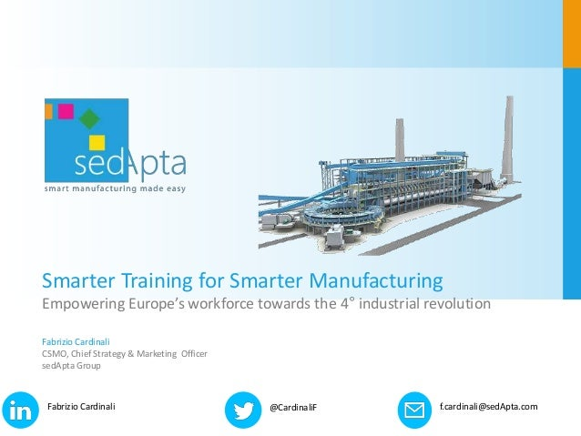 Smarter Training for Smarter Manufacturing Empowering Europe's workforce towards the 4° industrial revolution Fabrizio Car...
