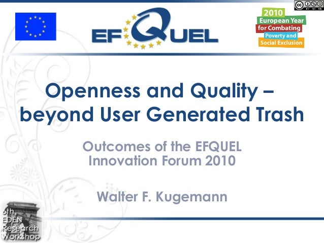 Openness and Quality – beyond User Generated Trash Outcomes of the EFQUEL Innovation Forum 2010 Walter F. Kugemann