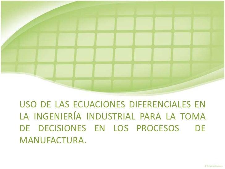 USO DE LAS ECUACIONES DIFERENCIALES ENLA INGENIERÍA INDUSTRIAL PARA LA TOMADE DECISIONES EN LOS PROCESOS       DEMANUFACTU...