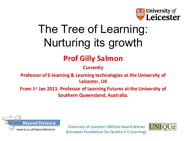 The Tree of Learning: Nurturing its growth Prof Gilly Salmon Currently Professor of E-learning & Learning technologies at ...