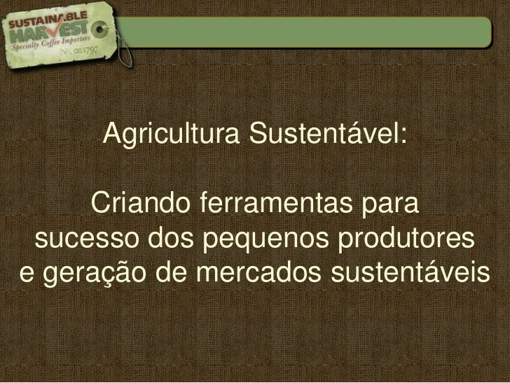 AgriculturaSustentável: <br />Criandoferramentaspara<br />sucesso dos pequenosprodutores<br />e geração de mercadossustent...
