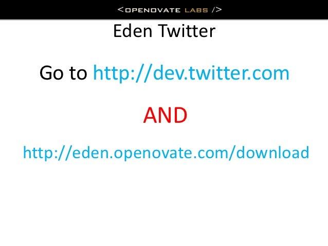 Eden Twitter Go to http://dev.twitter.com              ANDhttp://eden.openovate.com/download