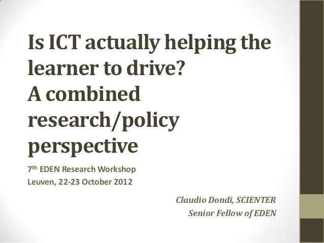 Is ICT actually helping thelearner to drive?A combinedresearch/policyperspective7th EDEN Research WorkshopLeuven, 22-23 Oc...