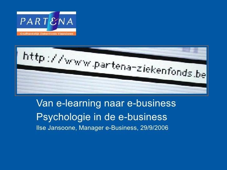 Van e-learning naar e-business Psychologie in de e-business Ilse Jansoone, Manager e-Business, 29/9/2006