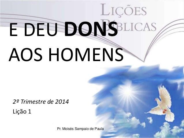 E DEU DONS AOS HOMENS 2º Trimestre de 2014 Lição 1 Pr. Moisés Sampaio de Paula