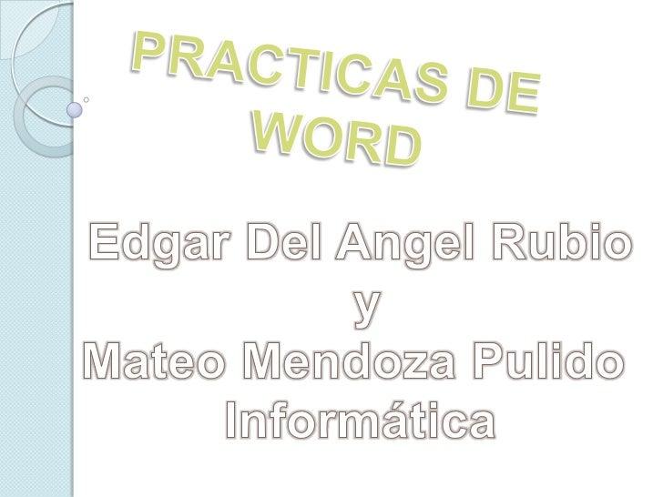PRACTICAS DE <br />WORD<br />Edgar Del Angel Rubio<br />y<br />Mateo Mendoza Pulido <br />Informática<br />