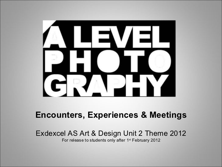 Encounters, Experiences & Meetings Exdexcel AS Art & Design Unit 2 Theme 2012 For release to students only after 1 st  Feb...