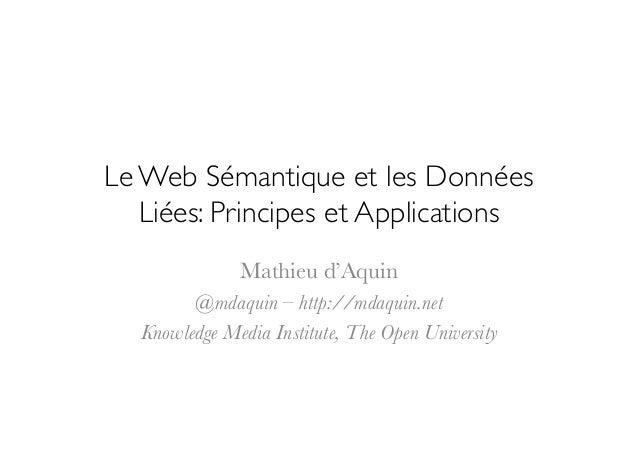 Le Web Sémantique et les Données   Liées: Principes et Applications               Mathieu d'Aquin          @mdaquin – htt...