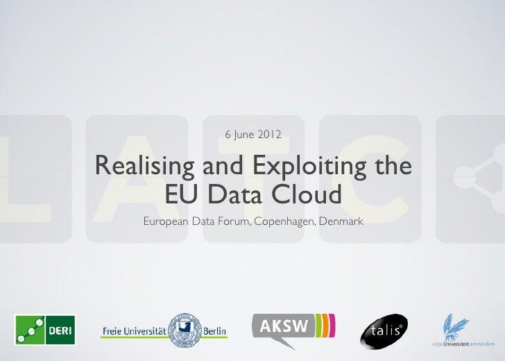 6 June 2012Realising and Exploiting the      EU Data Cloud    European Data Forum, Copenhagen, Denmark