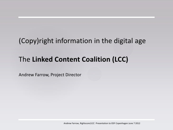 (Copy)right information in the digital ageThe Linked Content Coalition (LCC)Andrew Farrow, Project Director               ...