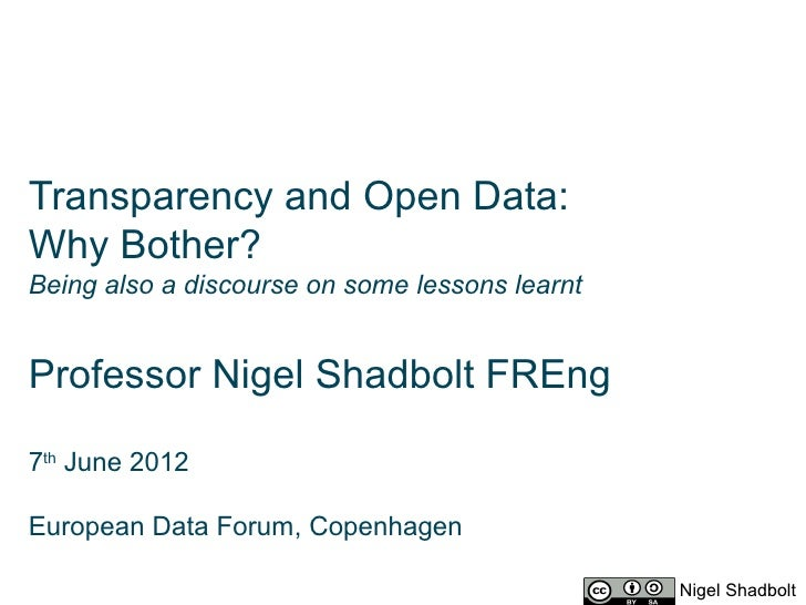 Transparency and Open Data:Why Bother?Being also a discourse on some lessons learntProfessor Nigel Shadbolt FREng7th June ...