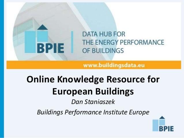 Online Knowledge Resource for      European Buildings              Dan Staniaszek  Buildings Performance Institute Europe