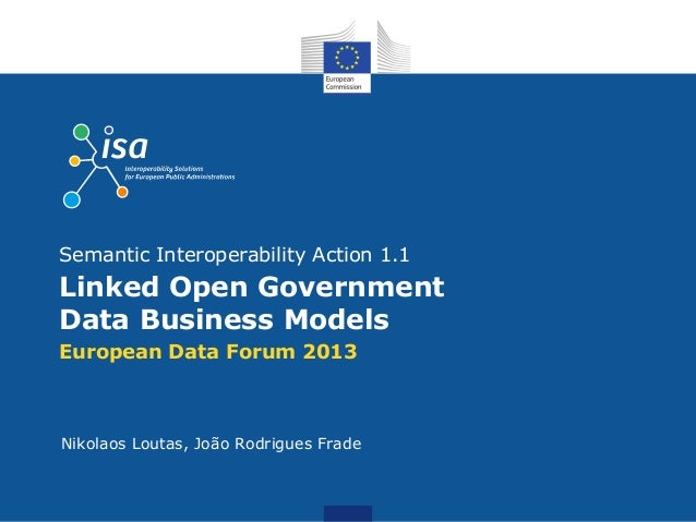 European Data Forum 2013Linked Open GovernmentData Business ModelsSemantic Interoperability Action 1.1Nikolaos Loutas, Joã...