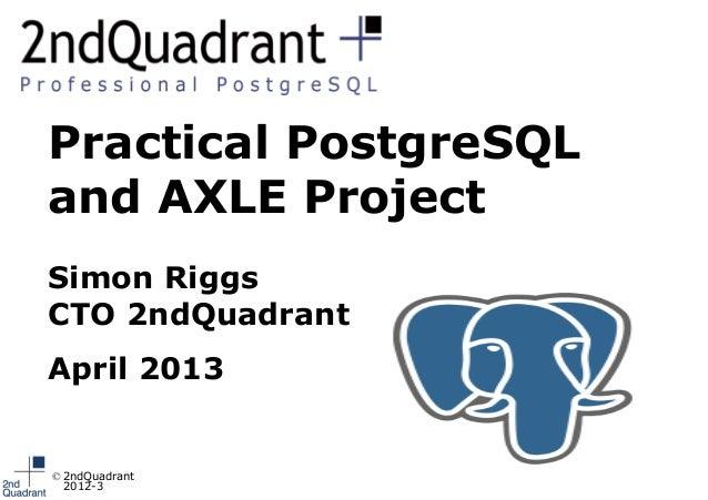 Practical PostgreSQLand AXLE ProjectSimon RiggsCTO 2ndQuadrantApril 2013© 2ndQuadrant  2012-3