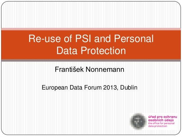 Re-use of PSI and Personal     Data Protection      František Nonnemann  European Data Forum 2013, Dublin