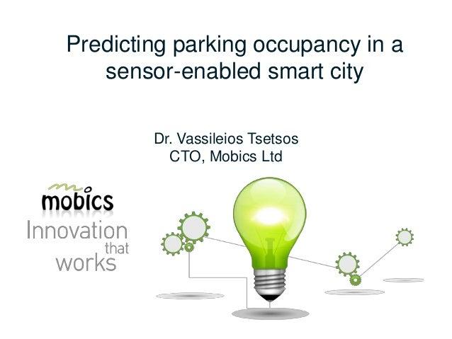Predicting parking occupancy in a sensor-enabled smart city Dr. Vassileios Tsetsos CTO, Mobics Ltd