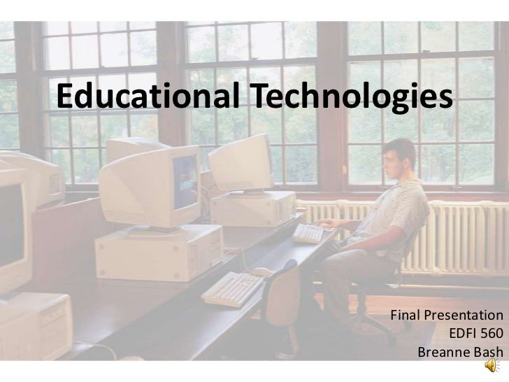 Educational Technologies<br />Final Presentation<br />EDFI 560<br />Breanne Bash<br />