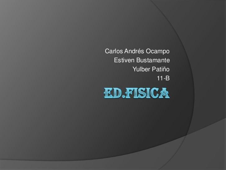 ED.FISICA<br />Carlos Andrés Ocampo<br />Estiven Bustamante<br />Yulber Patiño<br />11-B<br />