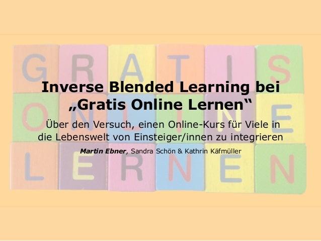 """Inverse Blended Learning bei """"Gratis Online Lernen"""" Über den Versuch, einen Online-Kurs für Viele in die Lebenswelt von E..."""
